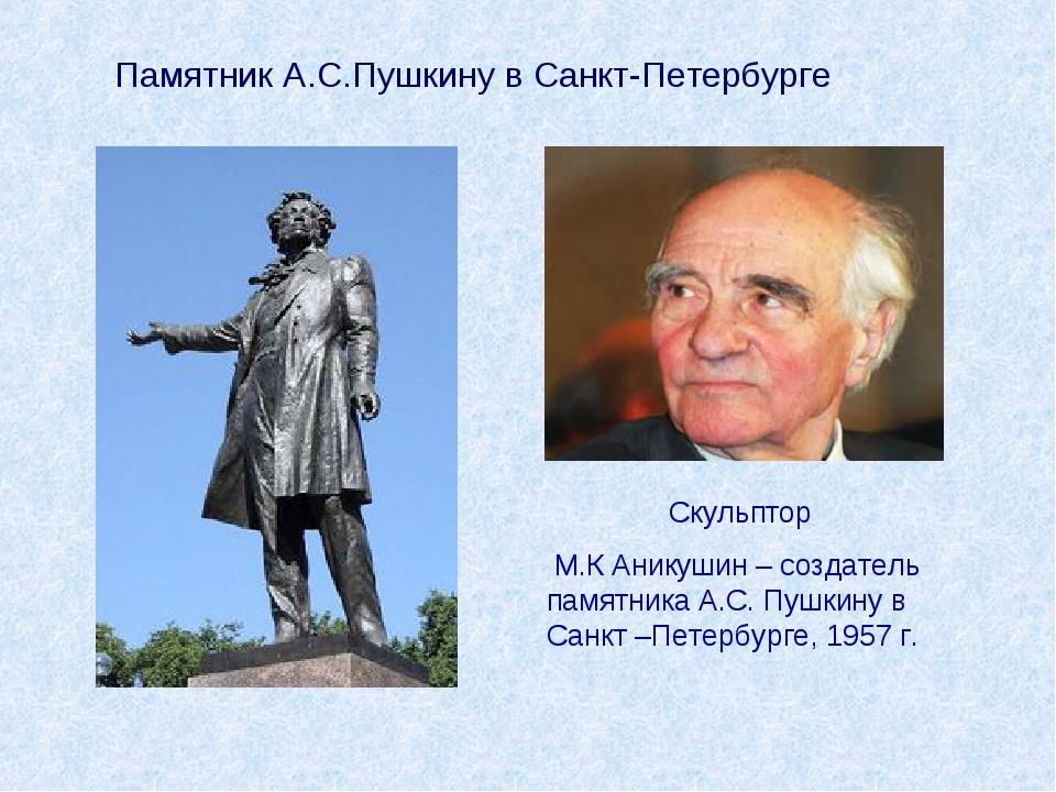Скульптор М.К Аникушин – создатель памятника А.С. Пушкину в Санкт –Петербурге...