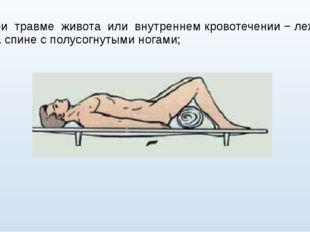 при травме живота или внутреннем кровотечении − лежа на спине с полусогнутыми