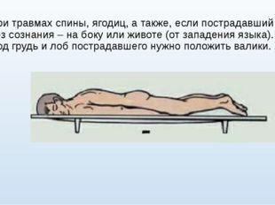 При травмах спины, ягодиц, а также, если пострадавший без сознания – на боку