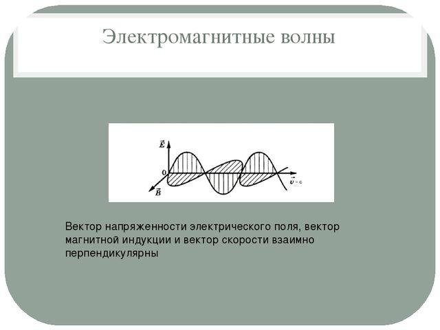 Электромагнитные волны Вектор напряженности электрического поля, вектор магни...