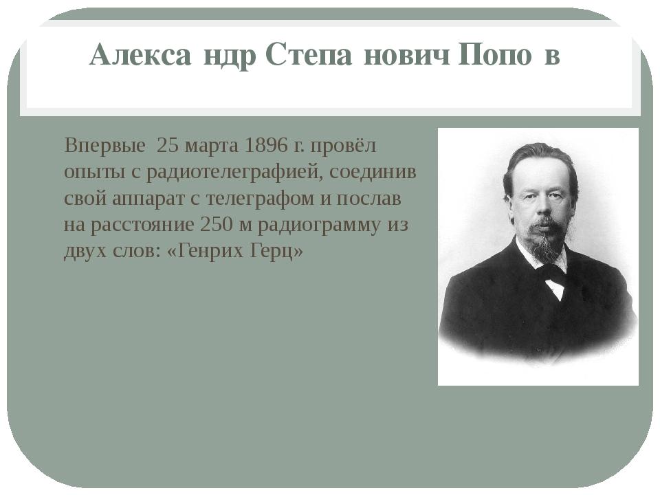 Алекса́ндр Степа́нович Попо́в Впервые 25 марта 1896 г. провёл опыты с радиоте...