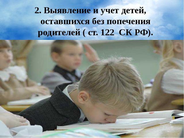 2. Выявление и учет детей, оставшихся без попечения родителей ( ст. 122 СК РФ).