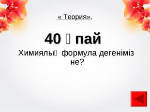 « Теория». 40 ұпай Химиялық формула дегеніміз не?
