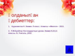 Қолданылған әдебиеттер: 1. Нурахметов Н. Химия. 8 класс. Алматы- «Мектеп» - 2