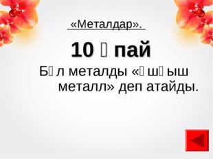 «Металдар». 10 ұпай Бұл металды «ұшқыш металл» деп атайды.