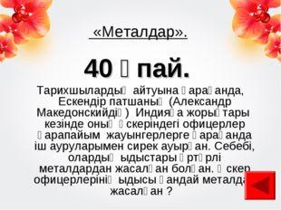 «Металдар». 40 ұпай. Тарихшылардың айтуына қарағанда, Ескендір патшаның (Але