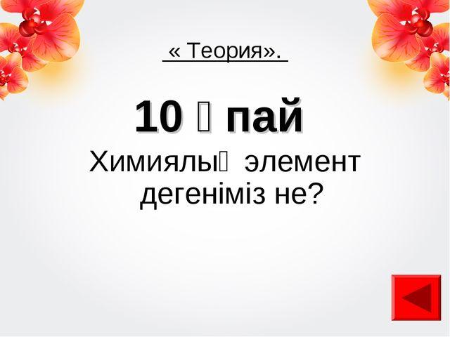 « Теория». 10 ұпай Химиялық элемент дегеніміз не?