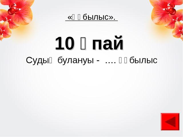 «Құбылыс». 10 ұпай Судың булануы - …. құбылыс