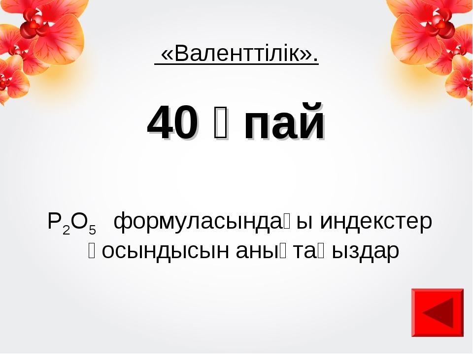 «Валенттілік». 40 ұпай Р2O5 формуласындағы индекстер қосындысын анықтаңыздар