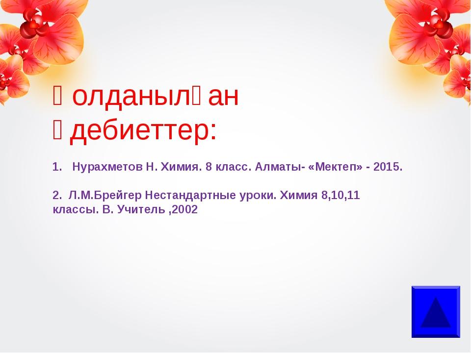 Қолданылған әдебиеттер: 1. Нурахметов Н. Химия. 8 класс. Алматы- «Мектеп» - 2...