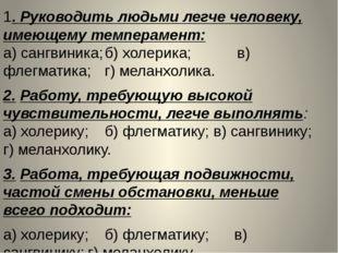 1. Руководить людьми легче человеку, имеющему темперамент: а) сангвиника;б)