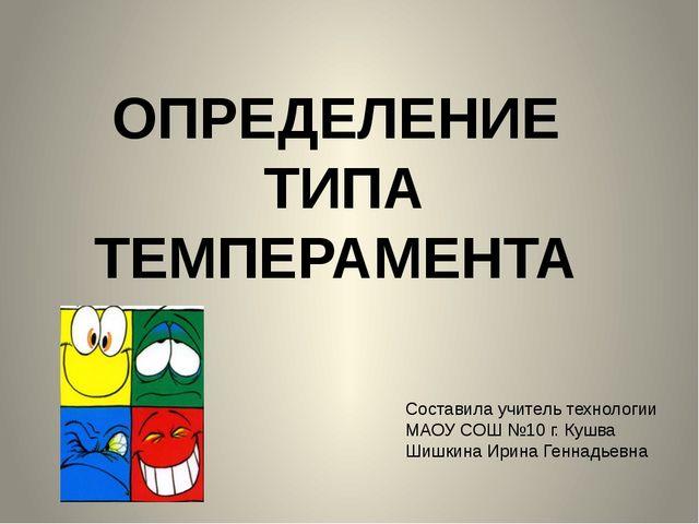 ОПРЕДЕЛЕНИЕ ТИПА ТЕМПЕРАМЕНТА Составила учитель технологии МАОУ СОШ №10 г. Ку...