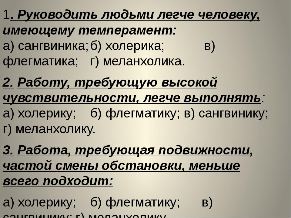 1. Руководить людьми легче человеку, имеющему темперамент: а) сангвиника;б)...