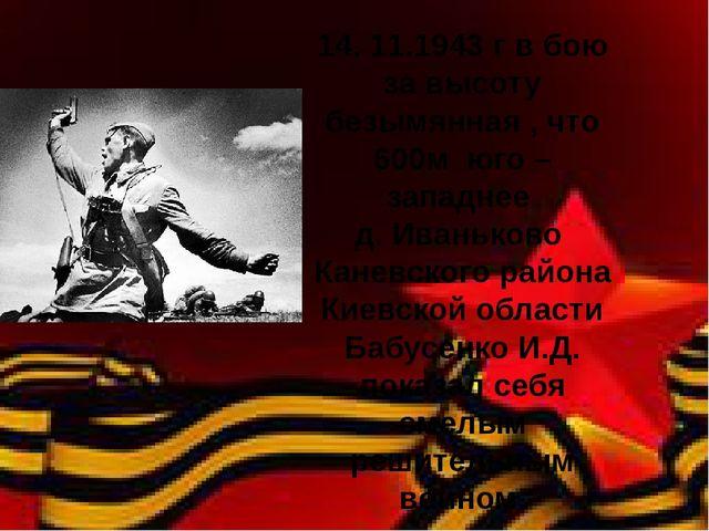 14. 11.1943 г в бою за высоту безымянная , что 600м юго – западнее д. Иванько...