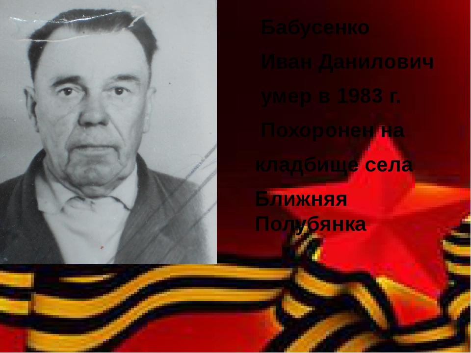 Бабусенко Иван Данилович умер в 1983 г. Похоронен на кладбище села Ближняя П...