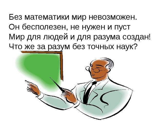 Без математики мир невозможен. Он бесполезен, не нужен и пуст Мир для людей и...