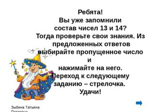 Зыбина Татьяна Петровна Ребята! Вы уже запомнили состав чисел 13 и 14? Тогда