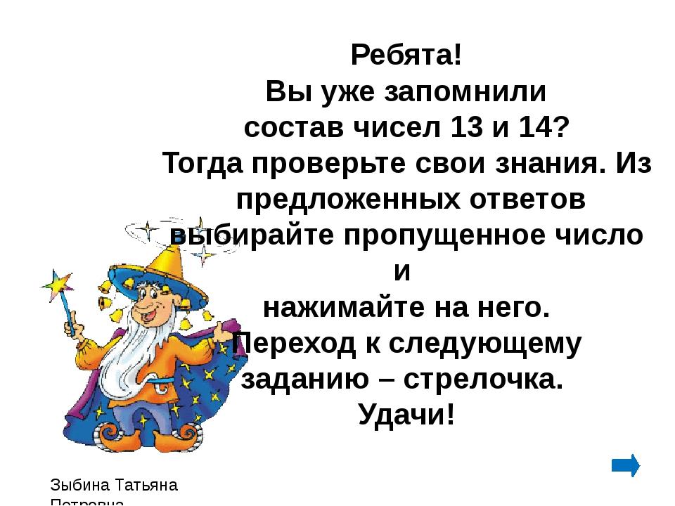 Зыбина Татьяна Петровна Ребята! Вы уже запомнили состав чисел 13 и 14? Тогда...