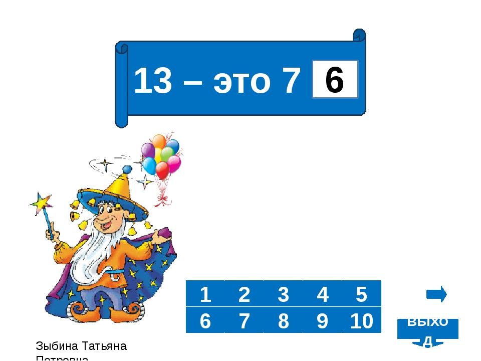 13 – это 7 и 2 3 4 5 6 7 8 10 1 9 6 Зыбина Татьяна Петровна выход