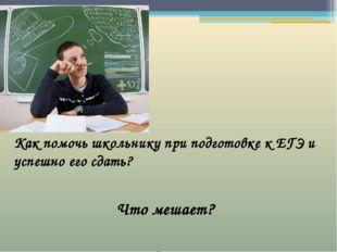 Как помочь школьнику при подготовке к ЕГЭ и успешно его сдать? Как помочь шк