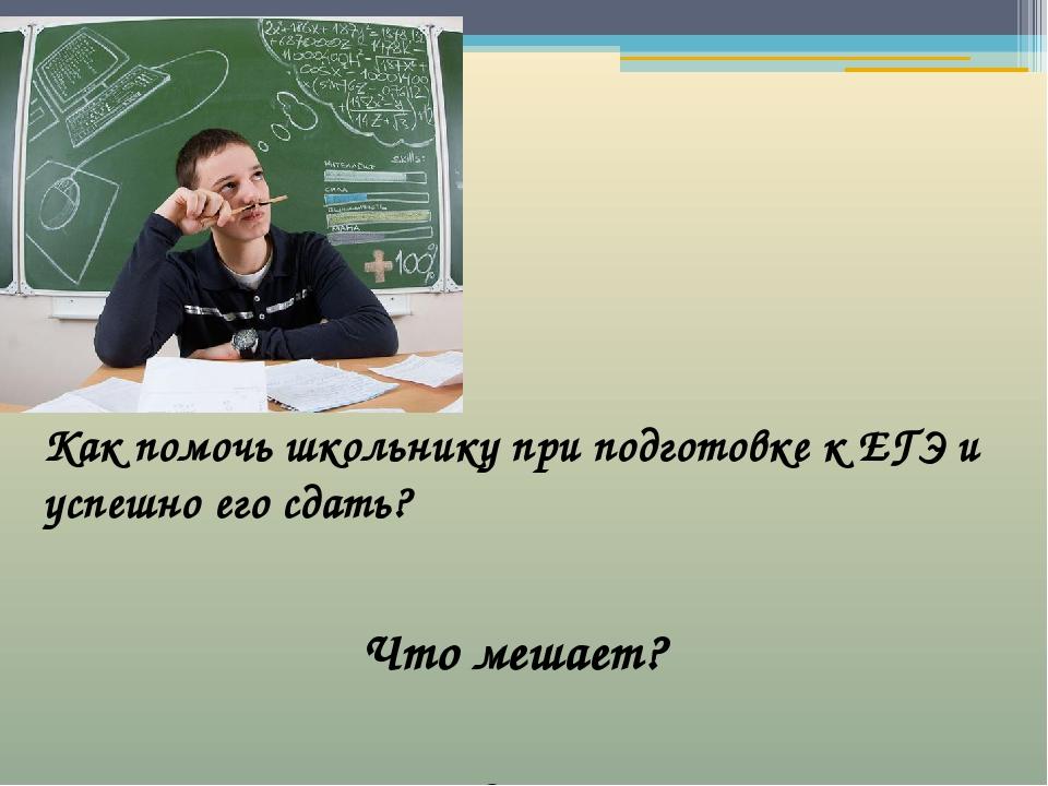 Как помочь школьнику при подготовке к ЕГЭ и успешно его сдать? Как помочь шк...