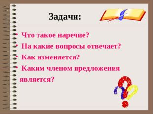 Задачи: Что такое наречие? На какие вопросы отвечает? Как изменяется? Каким ч