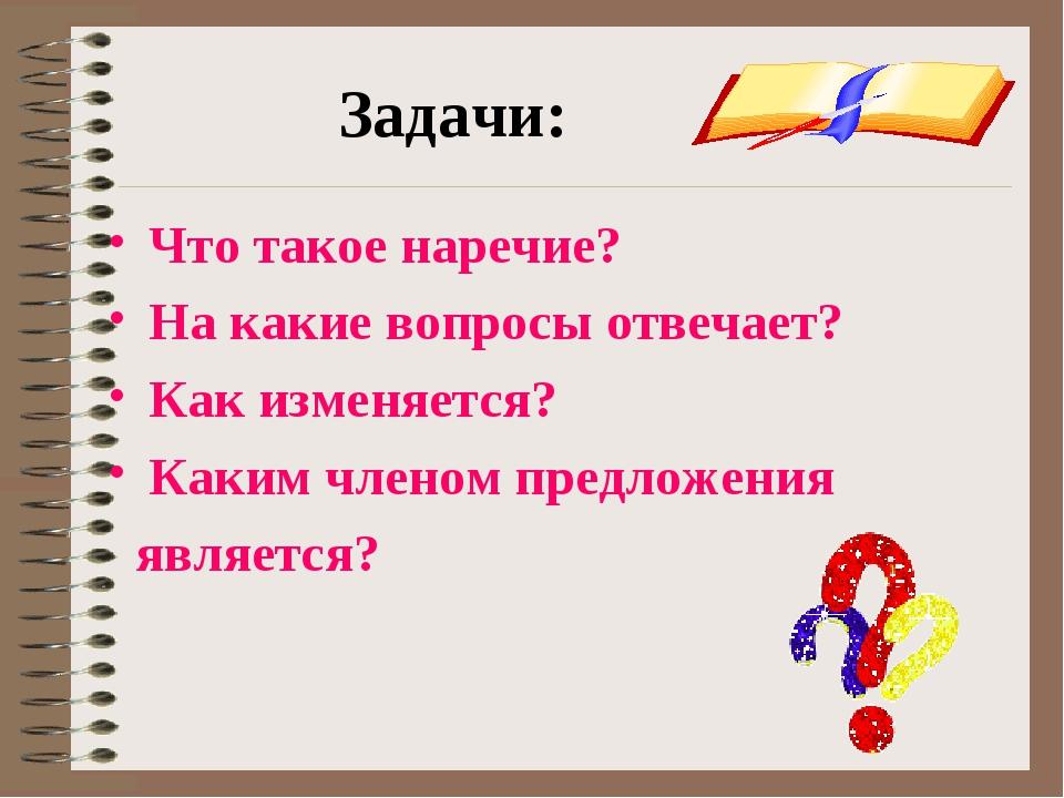 Задачи: Что такое наречие? На какие вопросы отвечает? Как изменяется? Каким ч...