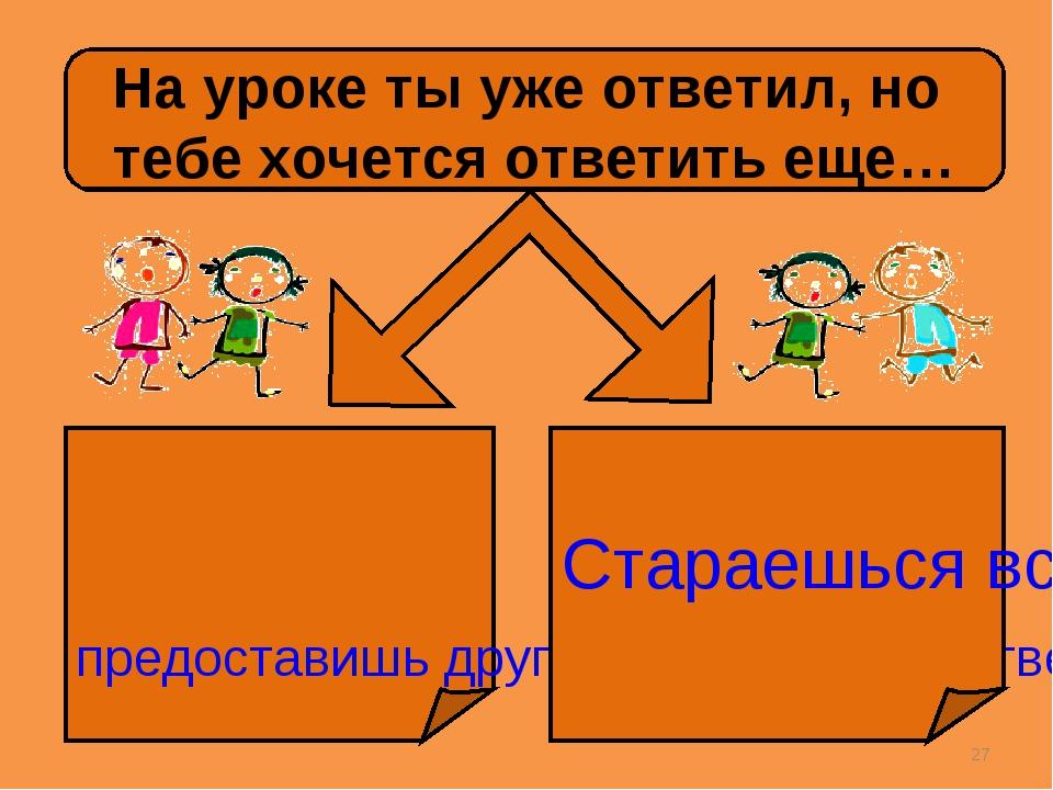 * На уроке ты уже ответил, но тебе хочется ответить еще… предоставишь другим...