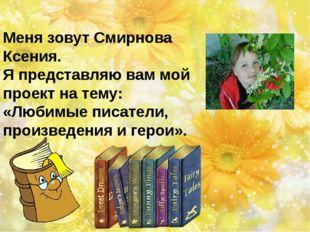 Меня зовут Смирнова Ксения. Я представляю вам мой проект на тему: «Любимые п