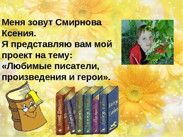 Меня зовут Смирнова Ксения. Я представляю вам мой проект на тему: «Любимые п...