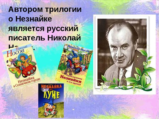 Автором трилогии о Незнайке является русский писатель Николай Носов.