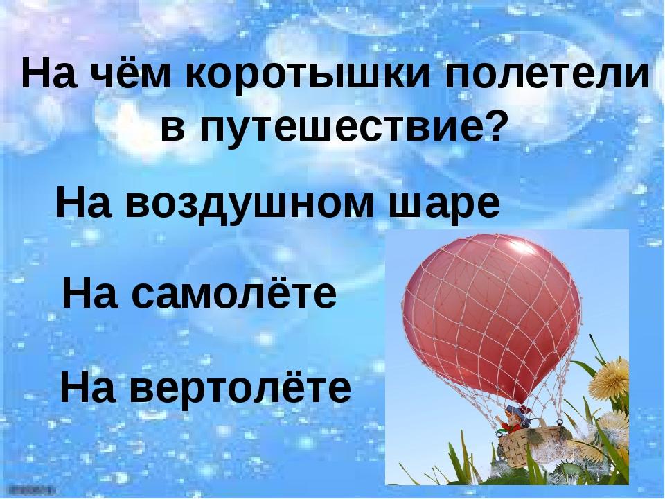 На чём коротышки полетели в путешествие? На воздушном шаре На самолёте На ве...
