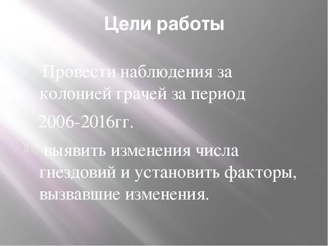 Цели работы Провести наблюдения за колонией грачей за период 2006-2016гг. выя...