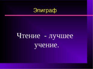 Эпиграф Чтение - лучшее учение.