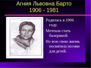 Агния Львовна Барто 1906 - 1981 Родилась в 1906 году. Мечтала стать балериной