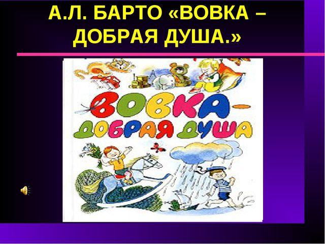 А.Л. БАРТО «ВОВКА – ДОБРАЯ ДУША.»