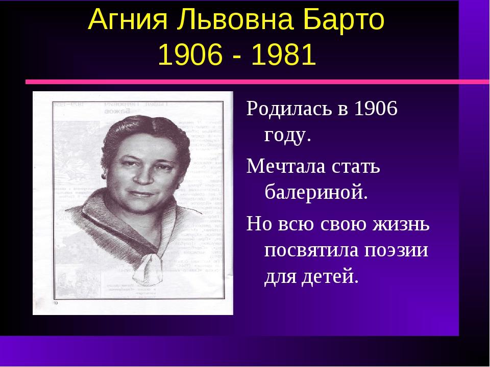 Агния Львовна Барто 1906 - 1981 Родилась в 1906 году. Мечтала стать балериной...
