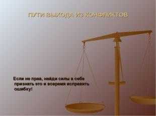 ПУТИ ВЫХОДА ИЗ КОНФЛИКТОВ Если не прав, найди силы в себе признать это и вовр