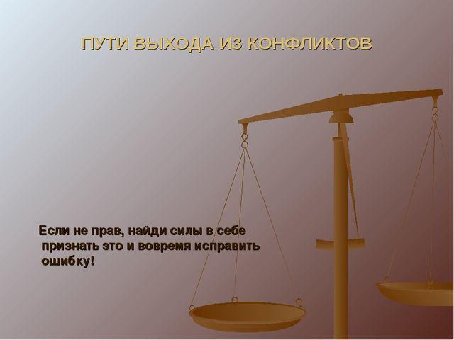 ПУТИ ВЫХОДА ИЗ КОНФЛИКТОВ Если не прав, найди силы в себе признать это и вовр...