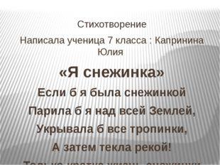 Стихотворение Написала ученица 7 класса : Капринина Юлия «Я снежинка» Если б