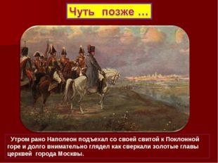 Утром рано Наполеон подъехал со своей свитой к Поклонной горе и долго внимат
