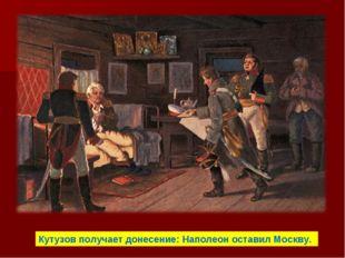 Кутузов получает донесение: Наполеон оставил Москву.