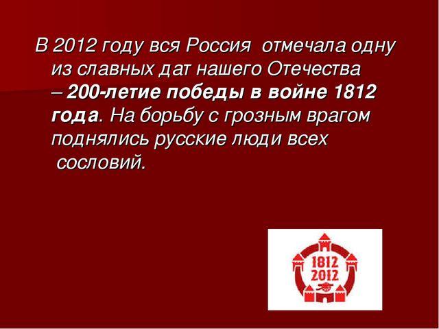В 2012 году вся Россия отмечала одну из славных дат нашего Отечества –200-л...