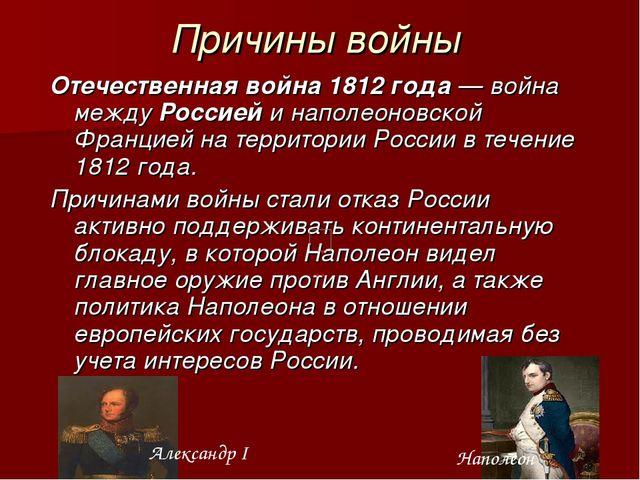 Причины войны Отечественная война 1812 года— война между Россией и наполеоно...