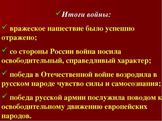 Итоги войны: вражеское нашествие было успешно отражено; со стороны России вой...