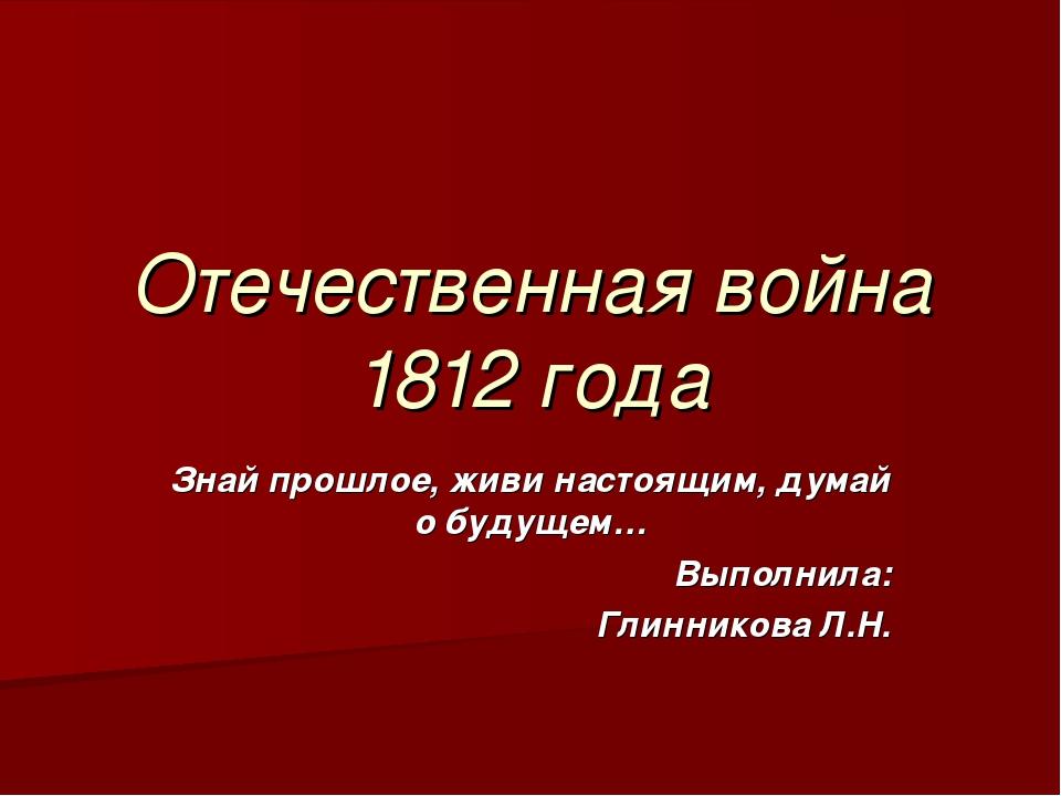 Отечественная война 1812 года Знай прошлое, живи настоящим, думай о будущем…...