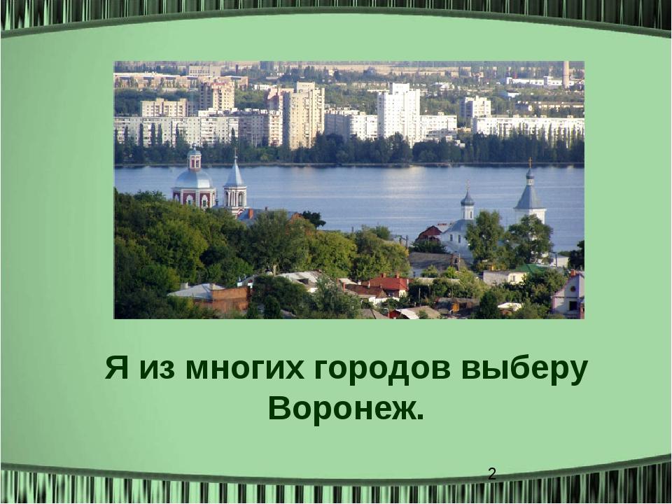 Я из многих городов выберу Воронеж.