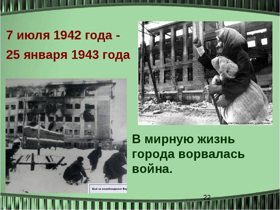 В мирную жизнь города ворвалась война. 7 июля 1942года - 25 января 1943 года