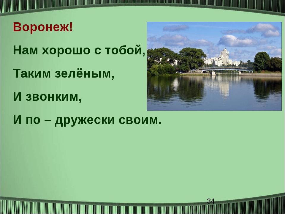 Воронеж! Нам хорошо с тобой, Таким зелёным, И звонким, И по – дружески своим.