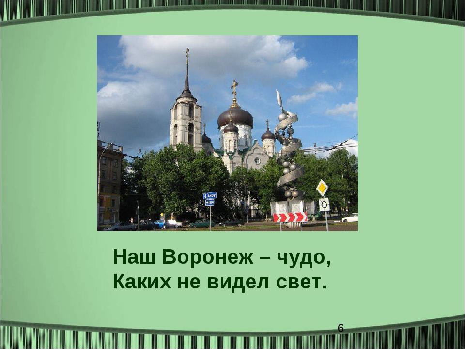 Наш Воронеж – чудо, Каких не видел свет.